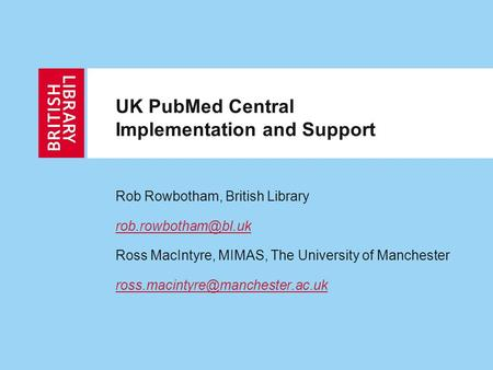UK PubMed Central Implementation and Support Rob Rowbotham, British Library Ross MacIntyre, MIMAS, The University of Manchester