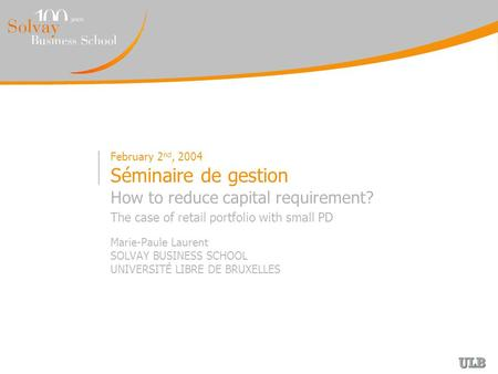 February 2 nd, 2004 Séminaire de gestion How to reduce capital requirement? The case of retail portfolio with small PD Marie-Paule Laurent SOLVAY BUSINESS.