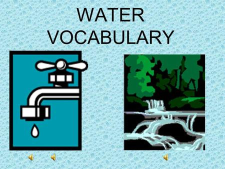 WATER VOCABULARY water: a liquid earth material.