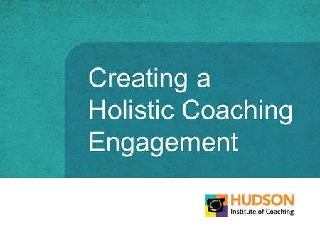 Creating a Holistic Coaching Engagement. Holistic Coaching Engagement COACHCLIENT What worked in the field isnt working at headquarters. © The Hudson.