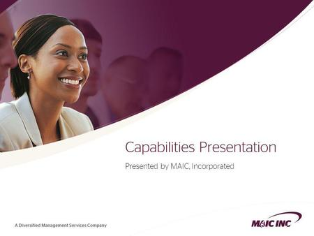 1 Capabilities Presentation Presented by MAIC, Incorporated.