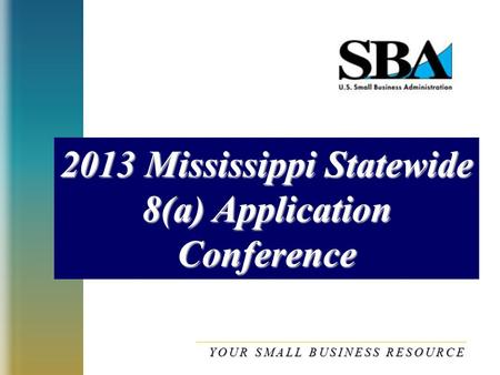 2013 Mississippi Statewide 8(a) Application Conference YOUR SMALL BUSINESS RESOURCE.