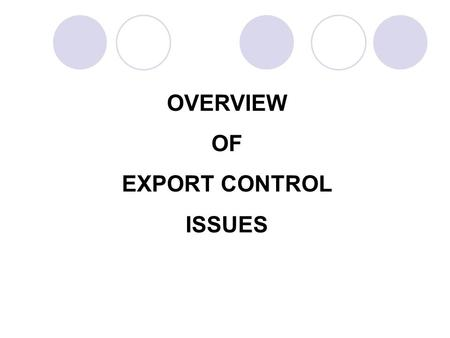 OVERVIEW OF EXPORT CONTROL ISSUES. UNITED STATES EXPORT LAWS AND REGULATIONS Arms Export Control ActExport Administration Act International Traffic in.