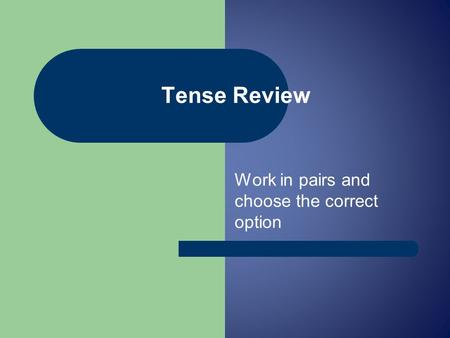 Work in pairs and choose the correct option Tense Review.