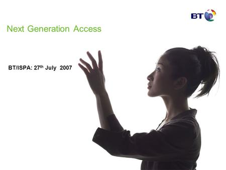 Next Generation Access BT/ISPA: 27 th July 2007. Agenda – BTs latest thinking Overview Bottlenecks & Points of Interconnection Complexity Risk Sharing.