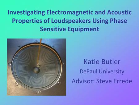 Investigating Electromagnetic and Acoustic Properties of Loudspeakers Using Phase Sensitive Equipment Katie Butler DePaul University Advisor: Steve Errede.
