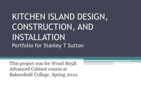 KITCHEN ISLAND DESIGN, CONSTRUCTION, AND INSTALLATION Portfolio for Stanley T Sutton This project was for Wood B65B Advanced Cabinet course at Bakersfield.