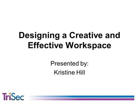 Designing a Creative and Effective Workspace Presented by: Kristine Hill.