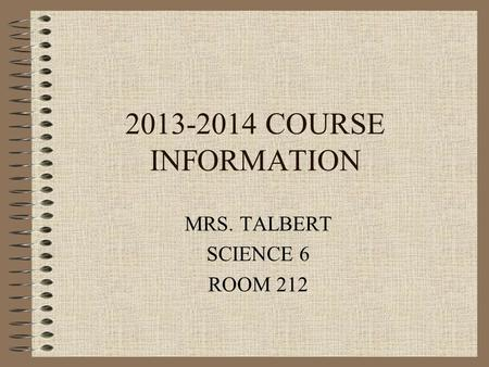 2013-2014 COURSE INFORMATION MRS. TALBERT SCIENCE 6 ROOM 212.