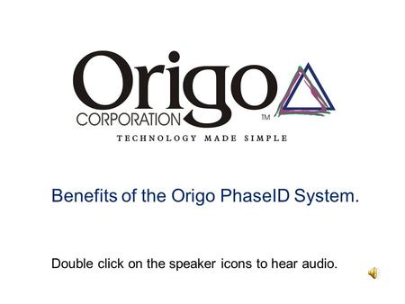Benefits of the Origo PhaseID System. Double click on the speaker icons to hear audio.