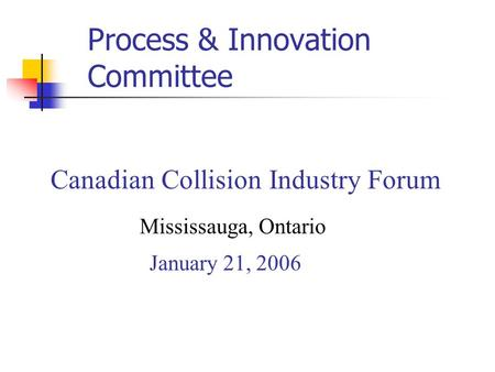 Canadian Collision Industry Forum Mississauga, Ontario January 21, 2006 Process & Innovation Committee.