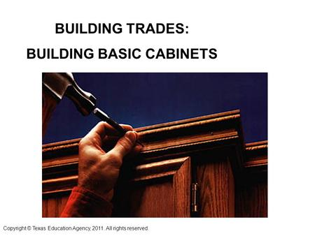 BUILDING TRADES: BUILDING BASIC CABINETS Copyright © Texas Education Agency, 2011. All rights reserved.