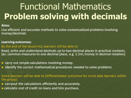 Aims: Use efficient and accurate methods to solve contextualised problems involving money/decimals Learning outcomes: By the end of the lesson ALL learners.