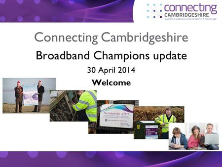 Connecting Cambridgeshire Broadband Champions update 30 April 2014 Welcome.