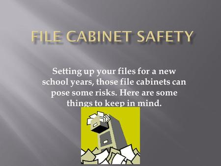 Setting up your files for a new school years, those file cabinets can pose some risks. Here are some things to keep in mind.