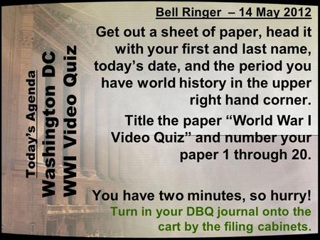 Todays Agenda Washington DC WWI Video Quiz Bell Ringer – 14 May 2012 Get out a sheet of paper, head it with your first and last name, todays date, and.