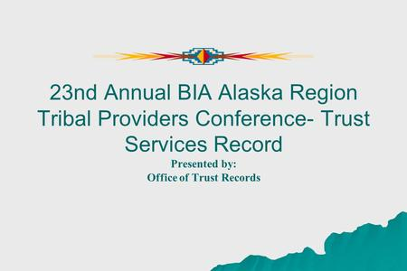 23nd Annual BIA Alaska Region Tribal Providers Conference- Trust Services Record Presented by: Office of Trust Records.