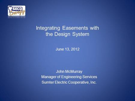 Integrating Easements with the Design System June 13, 2012 John McMurray Manager of Engineering Services Sumter Electric Cooperative, Inc.