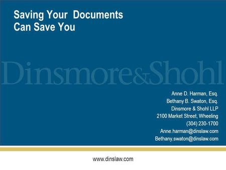 Www.dinslaw.com Saving Your Documents Can Save You Anne D. Harman, Esq. Bethany B. Swaton, Esq. Dinsmore & Shohl LLP 2100 Market Street, Wheeling (304)