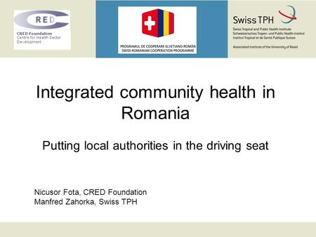 CRED Foundation Centre for Health Sector Development Integrated community health in Romania Putting local authorities in the driving seat Nicusor Fota,