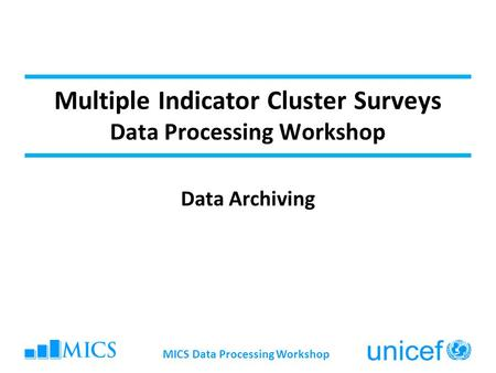 MICS Data Processing Workshop Multiple Indicator Cluster Surveys Data Processing Workshop Data Archiving.