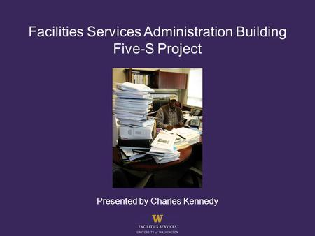 Facilities Services Administration Building Five-S Project Presented by Charles Kennedy.