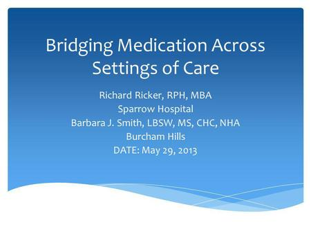 Bridging Medication Across Settings of Care Richard Ricker, RPH, MBA Sparrow Hospital Barbara J. Smith, LBSW, MS, CHC, NHA Burcham Hills DATE: May 29,