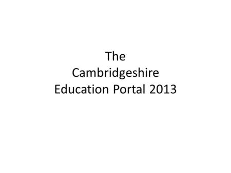 The Cambridgeshire Education Portal 2013. www.learntogether.org.uk.