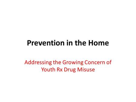 Prevention in the Home Addressing the Growing Concern of Youth Rx Drug Misuse.