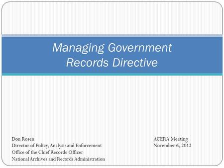 Managing Government Records Directive ACERA Meeting November 6, 2012 Don Rosen Director of Policy, Analysis and Enforcement Office of the Chief Records.