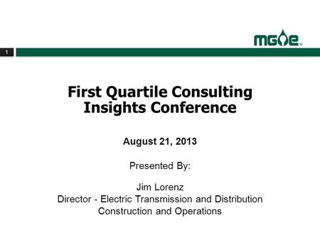 1 1 First Quartile Consulting Insights Conference August 21, 2013 Presented By: Jim Lorenz Director - Electric Transmission and Distribution Construction.