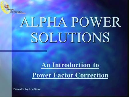 ALPHA POWER SOLUTIONS Presented by Eric Solot An Introduction to Power Factor Correction.