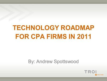 TECHNOLOGY ROADMAP FOR CPA FIRMS IN 2011 By: Andrew Spottswood.