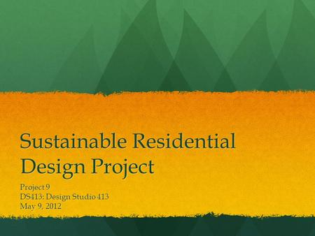 Sustainable Residential Design Project Project 9 DS413: Design Studio 413 May 9, 2012.