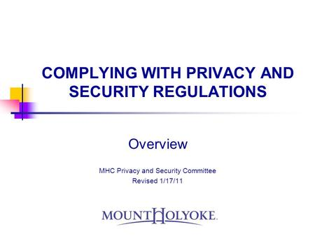 COMPLYING WITH PRIVACY AND SECURITY REGULATIONS Overview MHC Privacy and Security Committee Revised 1/17/11.