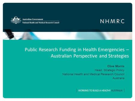 Public Research Funding in Health Emergencies – Australian Perspective and Strategies Clive Morris Head, Strategic Policy National Health and Medical Research.