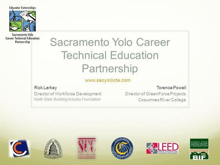 Sacramento Yolo Career Technical Education Partnership Rick Larkey Director of Workforce Development North State Building Industry Foundation Torence Powell.