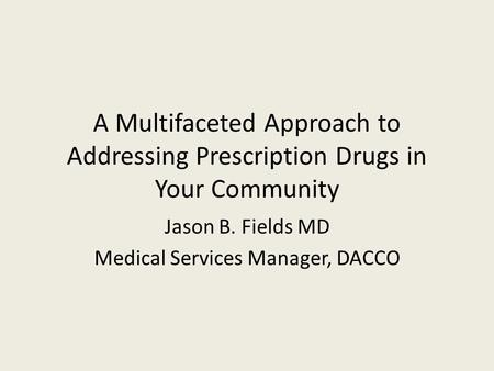 A Multifaceted Approach to Addressing Prescription Drugs in Your Community Jason B. Fields MD Medical Services Manager, DACCO.