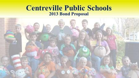 Centreville Public Schools 2013 Bond Proposal. CENTREVILLE PUBLIC SCHOOLS 2013 BOND PROPOSAL How did we get here? Enrollment / state funding figures Facility.