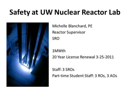 Safety at UW Nuclear Reactor Lab Michelle Blanchard, PE Reactor Supervisor SRO 1MWth 20 Year License Renewal 3-25-2011 Staff: 3 SROs Part-time Student.