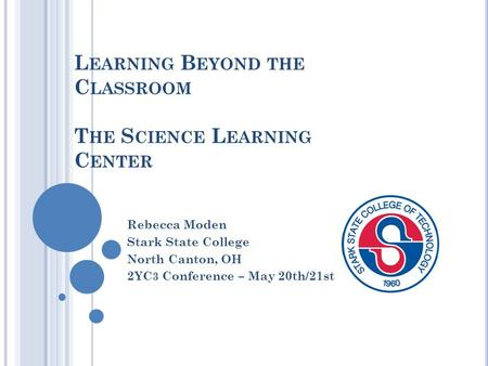 L EARNING B EYOND THE C LASSROOM T HE S CIENCE L EARNING C ENTER Rebecca Moden Stark State College North Canton, OH 2YC 3 Conference – May 20th/21st.