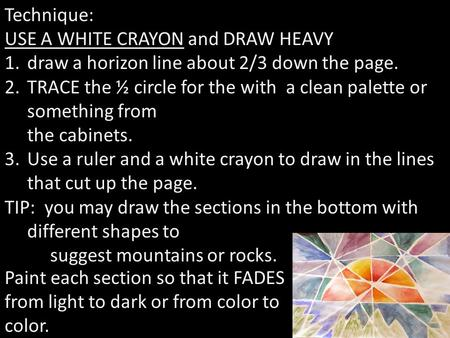 Technique: USE A WHITE CRAYON and DRAW HEAVY 1.draw a horizon line about 2/3 down the page. 2.TRACE the ½ circle for the with a clean palette or something.