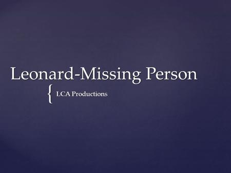 { Leonard-Missing Person LCA Productions. Our Initial Idea -An elderly man goes missing from his care home. -Has a personality disorder -Goes in search.