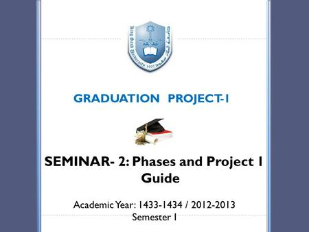 GRADUATION PROJECT-1 SEMINAR- 2: Phases and Project 1 Guide Academic Year: 1433-1434 / 2012-2013 Semester I.