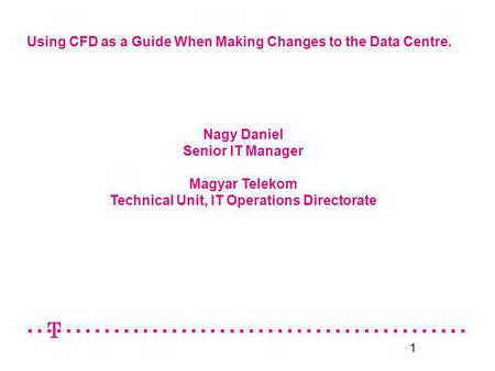 1 Using CFD as a Guide When Making Changes to the Data Centre. Nagy Daniel Senior IT Manager Magyar Telekom Technical Unit, IT Operations Directorate.