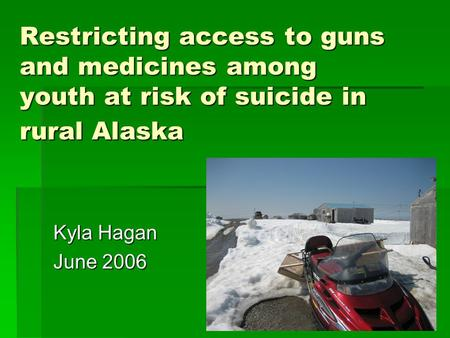 Restricting access to guns and medicines among youth at risk of suicide in rural Alaska Kyla Hagan June 2006.