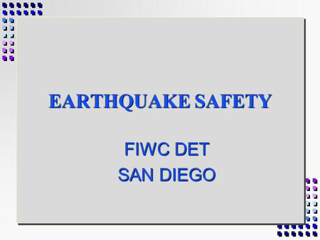 EARTHQUAKE SAFETY FIWC DET SAN DIEGO BEFORE AN EARTHQUAKE 1. Store heavy objects near ground or floor. 2. Secure tall objects, like bookcases to the.