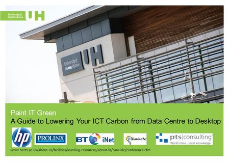 Www.herts.ac.uk/about-us/facilities/learning-resources/about-lis/rare-idc/conference.cfm Paint IT Green A Guide to Lowering Your ICT Carbon from Data Centre.