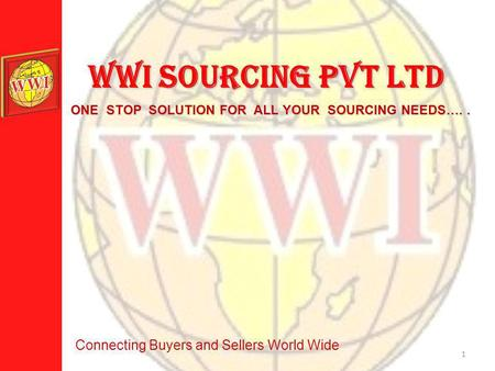 1 WWI SOURCING PVT LTD ONE STOP SOLUTION FOR ALL YOUR SOURCING NEEDS….. Connecting Buyers and Sellers World Wide.