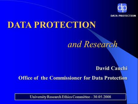 DATA PROTECTION and Research University Research Ethics Committee – 30.05.2008 David Cauchi David Cauchi Office of the Commissioner for Data Protection.